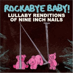Rockabye Baby! Lullaby Renditions Of Nine Inch Nails Rockabye Baby