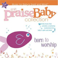 Praise Baby Collection - Born To Worship - Music For Baby's Spirit And Mind by Various Artists
