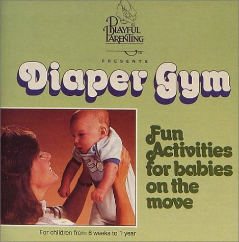 Diaper Gym - Fun Activities For Babies On The Move For Children 6 Weeks To 1 Year (playful Parenting) by Kimbo Educational