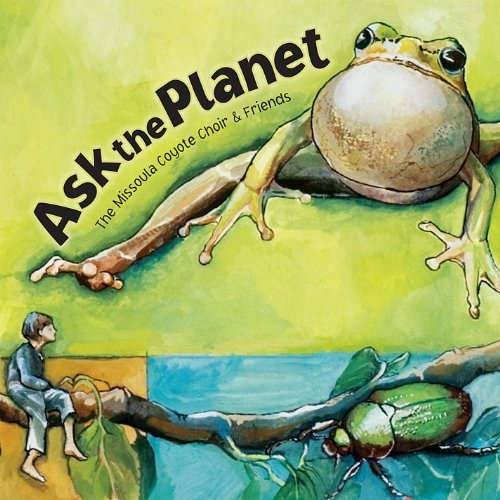 Ask The Planet - A Musical Celebration Of Nature's Genius by The Missoula Coyote Choir & Friends